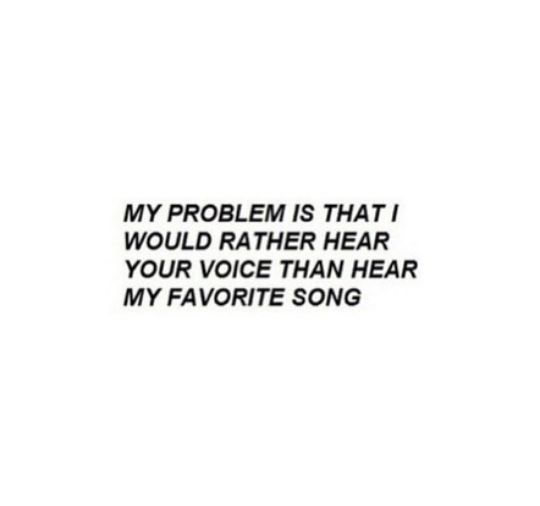 My Problem Is That I Would  Rather Hear Your Voice Than Hear My Favorite Song.