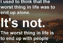 I used to think that the worst thing in life was to end up alone. It's not. The worst thing in life is to end up with people who make you feel alone. – Robin Williams