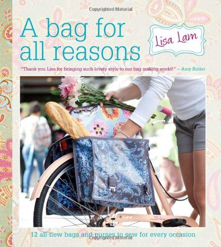 A Bag for All Reasons: 12 all-new bags and purses to sew for every occasion: Lisa Lam: 9781446301852: Amazon.com: Books
