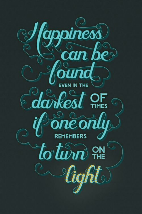 """Happiness can be found in the darkest of times, if one only remembers to turn on the light."""