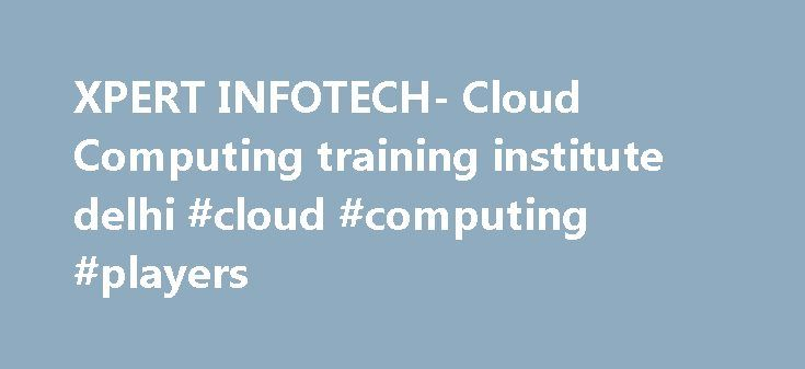 XPERT INFOTECH- Cloud Computing training institute delhi #cloud #computing #players http://italy.remmont.com/xpert-infotech-cloud-computing-training-institute-delhi-cloud-computing-players/  # What is Cloud Computing? Cloud computing is a technology that uses the internet and central remote servers to maintain data and applications. Cloud computing allows consumers and businesses to use applications without installation and access their personal files at any computer with internet access…
