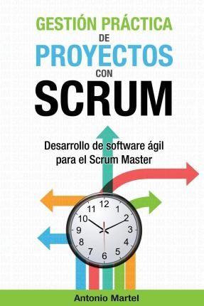 Gestión práctica de proyectos con Scrum : desarrollo de software ágil para el Scrum Master / Antonio Martel Leipzig : Amazon, 2015