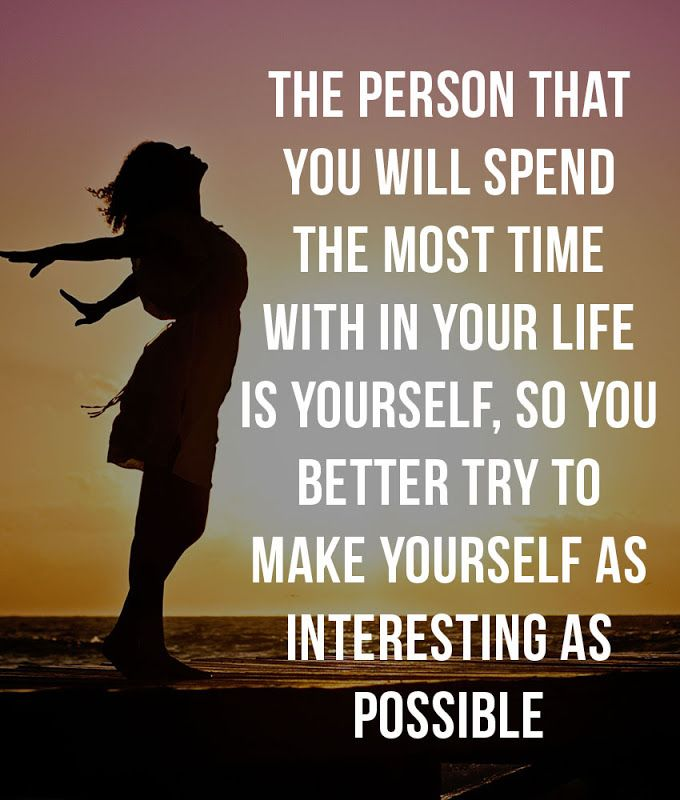 The person that you will spend the most time with in your life is yourself, so you better try to make yourself as interesting as possible.