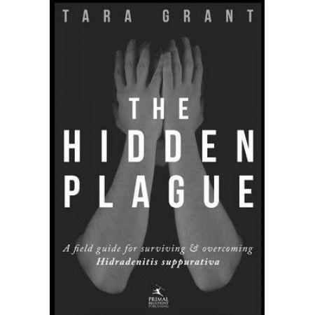 The Hidden Plague: A Field Guide for Surviving & Overcoming Hidradenitis Suppurativa by Tara Grant, 9781939563019