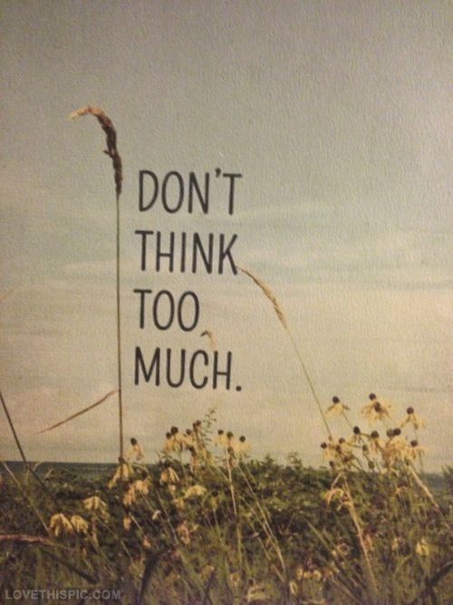 Dont think too much love quotes cute quote happy happiness girl quotes