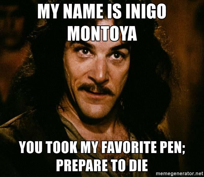 My name is Inigo Montoya You took my favorite pen; prepare to die - Inigo Montoya