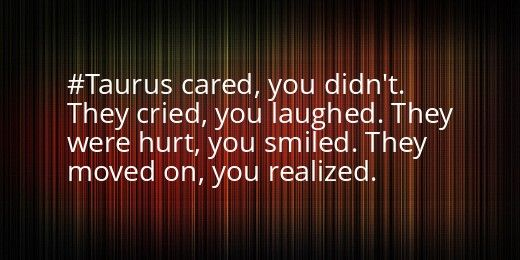 A #Taurus cared, you didn't. They cried, you laughed. They were hurt, you smiled. They moved on, you realized.