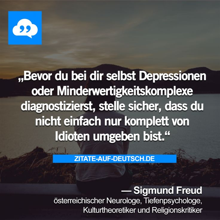 Bevor du bei dir selbst Depressionen oder Minderwertigkeitskomplexe diagnostizierst, stelle sicher, dass du nicht einfach nur komplett von  Idioten umgeben bist. — Sigmund Freud