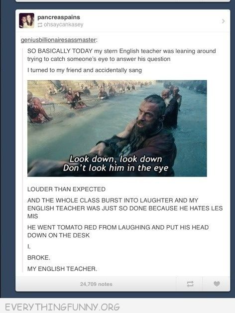 funny status teacher sang dont look him in the eye teacher laughing with head on desk i broke my teacher                Les Mis!
