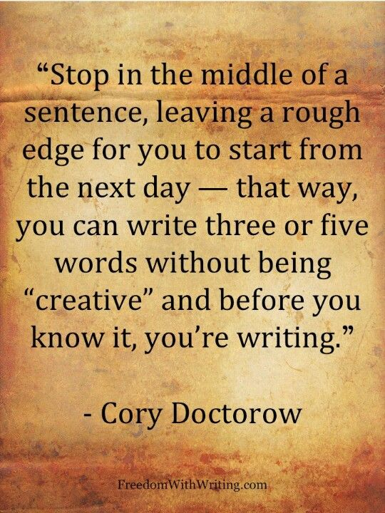 """Stop in the middle of a sentence, leaving a rough edge for you to start from the next day..."" - Cory Doctorow #quotes #writing *                                                                                                                                                      More"
