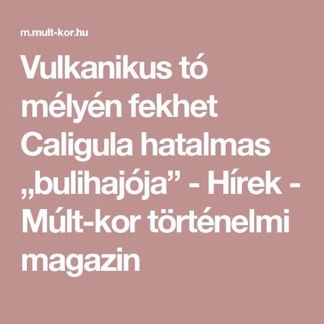 """Vulkanikus tó mélyén fekhet Caligula hatalmas """"bulihajója"""" - Hírek - Múlt-kor történelmi magazin"""