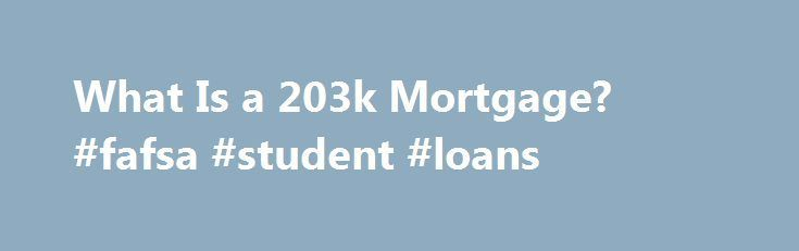 What Is a 203k Mortgage? #fafsa #student #loans http://nef2.com/what-is-a-203k-mortgage-fafsa-student-loans/  #203k loan # What Is a 203k Mortgage? Promoted by Streamlined 203(k) Loans Cover Minor Repairs Homes in need of minor, cosmetic repairs may qualify for up to a $35,000 loan amount through the 203(k) streamlined program. FHA lenders require less oversight of the repair work in a streamlined renovation. You can use it to...
