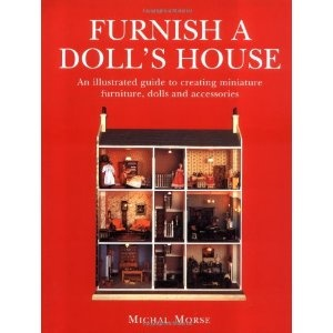 Furnish A Dollu0027s House: An Illustrated Guide To Creating Miniature Furniture,  Dolls And Accessories
