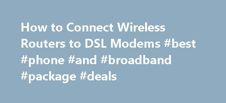 How to Connect Wireless Routers to DSL Modems #best #phone #and #broadband #package #deals http://broadband.remmont.com/how-to-connect-wireless-routers-to-dsl-modems-best-phone-and-broadband-package-deals/  #wireless dsl # How to Connect Wireless Routers to DSL Modems By Felicia Blue Don't feel intimidated about the terms, wireless routers or DSL modems. After you understand what they are and how they work, they'll actually make sense to you. A DSL modem is what enables you to connect your…
