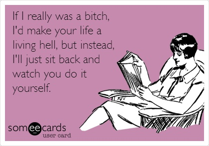 If I really was a bitch, I'd make your life a living hell, but instead, I'll just sit back and watch you do it yourself.  ----I love these ecards! LOL!  ;o)