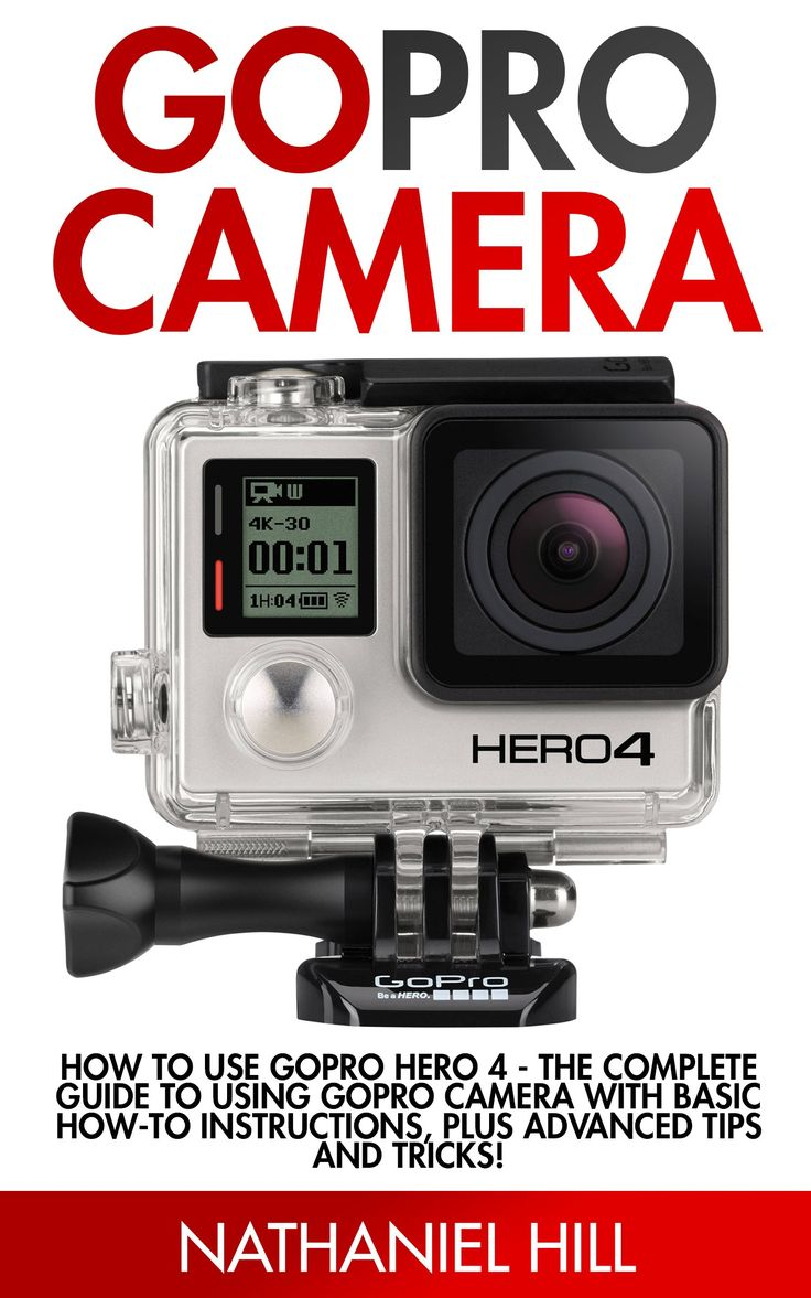 GoPro Camera: How to Use GoPro Hero 4 - The Complete Guide To Using GoPro Camera With Basic How-To Instructions, Plus Advanced Tips And Tricks! (GoPro Hero, GoPro Camera Books, Photography)