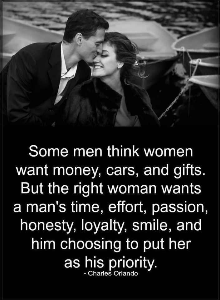 Quotes Some men think women want money, cars, and gifts. But the right woman wants a man's time, effort, passion, honesty, loyalty, smile and him choosing to put her as his priority.