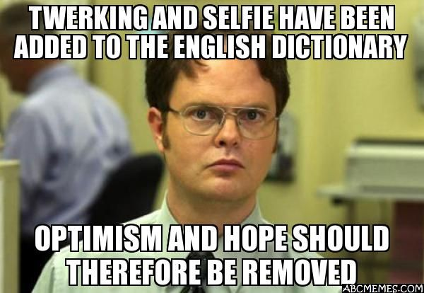 TWERKING AND SELFIE HAVE BEEN ADDED TO THE ENGLISH DICTIONARY OPTIMISM AND HOPE SHOULD THEREFORE BE REMOVED - Dwight Schrute | ABC Memes - Quick Meme Generator