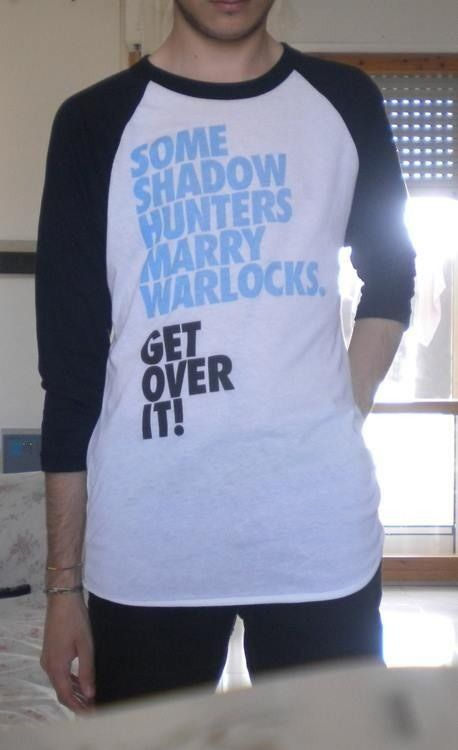 Best tshirt ever! Some shadowhunters marry warlocks. GET OVER IT!