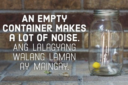 An empty container makes a lot of noise. —Filipino proverb
