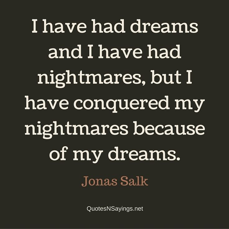 Jonas Salk quote – I have had dreams and I have had nightmares, but I have conquered my nightmares because of my dreams.
