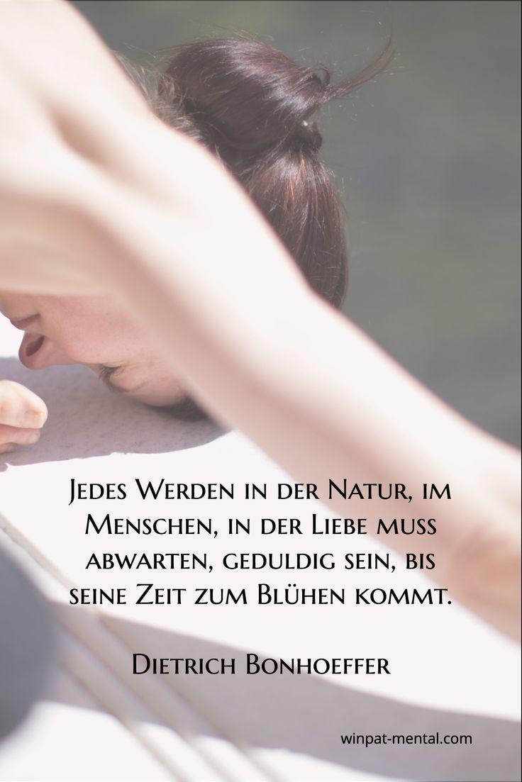 Jedes Werden in der Natur, im Menschen, in der Liebe muss abwarten, geduldig sein, bis seine Zeit zum Blühen kommt.  Dietrich Bonhoeffer / http://winpat-mental.com/?utm_content=bufferc6d0d&utm_medium=social&utm_source=pinterest.com&utm_campaign=buffer