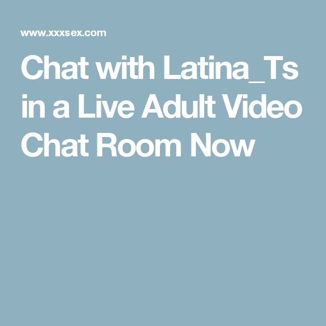 Chat with Latina_Ts in a Live Adult Video Chat Room Now