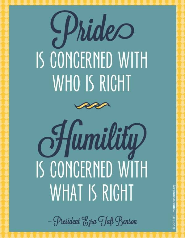 """Pride is concerned with who is right. Humility is concerned with what is right."" —President Ezra Taft Benson"