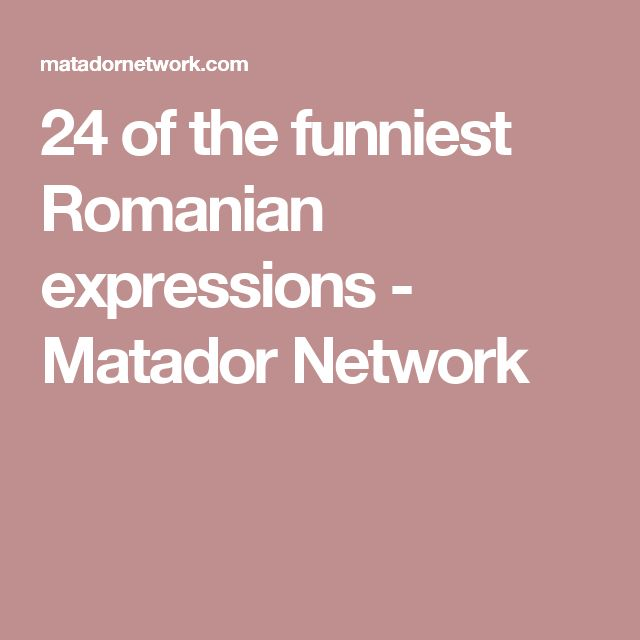 24 of the funniest Romanian expressions - Matador Network