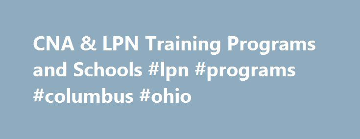 CNA & LPN Training Programs and Schools #lpn #programs #columbus #ohio http://sudan.remmont.com/cna-lpn-training-programs-and-schools-lpn-programs-columbus-ohio/  # CNA LPN Training Programs and Schools While it is possible to find free CNA classes, you will want to consider enrolling into an accredited school that offers CNA or LPN training. These courses and programs are offer at both offline and online campuses, and include programs such as CNA, nurse assisting, Licensed Practical Nursing…