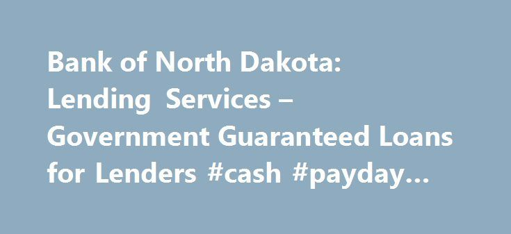 Bank of North Dakota: Lending Services – Government Guaranteed Loans for Lenders #cash #payday #loans http://loan-credit.nef2.com/bank-of-north-dakota-lending-services-government-guaranteed-loans-for-lenders-cash-payday-loans/  #guaranteed loans # Government Guaranteed Loans for Lenders For those financial institutions making use of the federal guaranty programs of the Farm Service Administration (FSA), Small Business Administration (SBA) or, USDA Rural Development (RD), Bank of North Dakota…