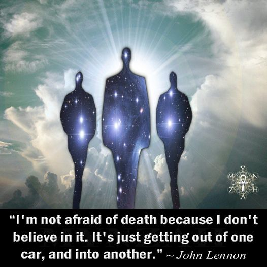 """I'm not afraid of death because I don't believe in it. It's just getting out of one car, and into another."" ~ John Lennon"