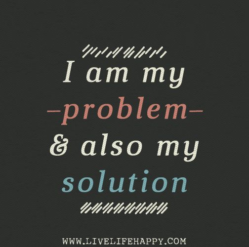 I am my problem and also my solution.