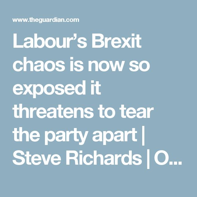 Labour's Brexit chaos is now so exposed it threatens to tear the party apart | Steve Richards | Opinion | The Guardian