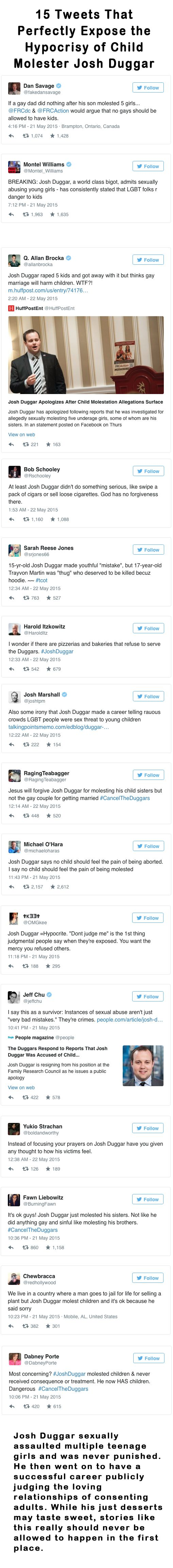 15 Tweets That Perfectly Expose the Hypocrisy of Child Molester Josh Duggar. Josh Duggar sexually assaulted multiple teenage girls and was never punished. He then went on to have a successful career publicly judging the loving relationships of consenting adults. While his just desserts may taste sweet, stories like this really should never be allowed to happen in the first place.