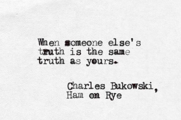 When someone else's truth is the same truth as yours. -Charles Bukowski, Ham on Rye