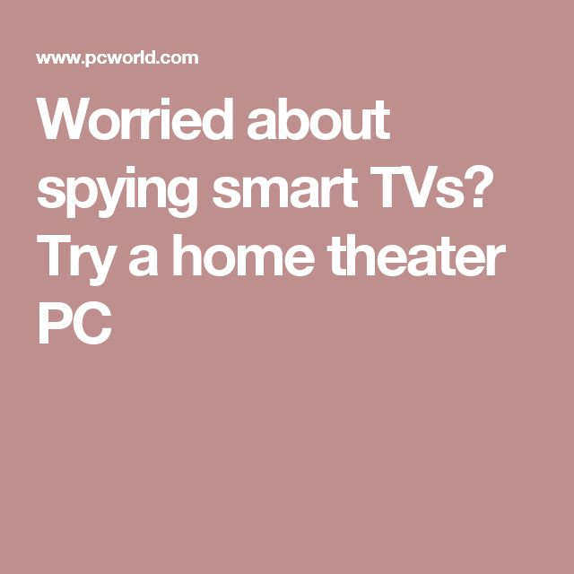 Worried about spying smart TVs? Try a home theater PC