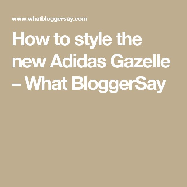 How to style the new Adidas Gazelle – What BloggerSay