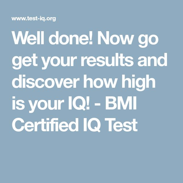 Well done! Now go get your results and discover how high is your IQ! - BMI Certified IQ Test