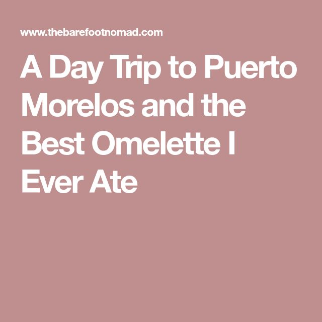 A Day Trip to Puerto Morelos and the Best Omelette I Ever Ate