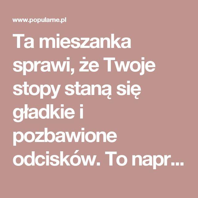 Ta mieszanka sprawi, że Twoje stopy staną się gładkie i pozbawione odcisków. To naprawdę działa!   Popularne.pl