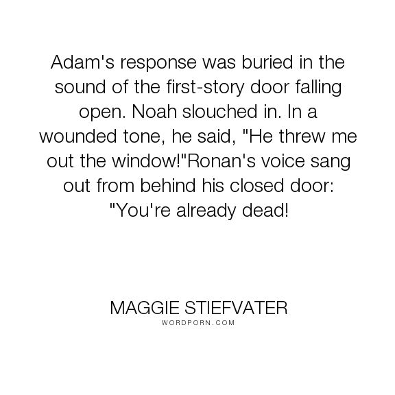 "Maggie Stiefvater - ""Adam's response was buried in the sound of the first-story door falling open. Noah..."". humor, funny, ronan-lynch, noah-czerny"