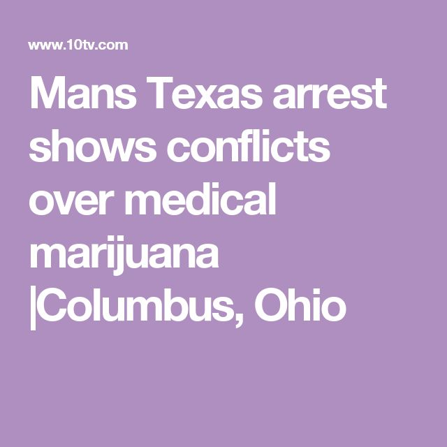 Mans Texas arrest shows conflicts over medical marijuana |Columbus, Ohio