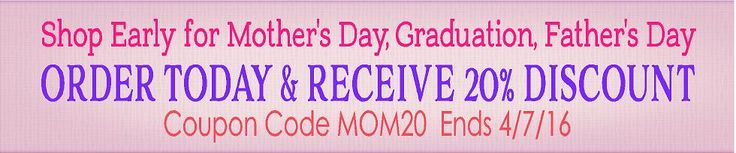 Savings Event - 20% discount through 4/7/16    Shop Early for Mother's Day and SAVE   coupon code MOM20
