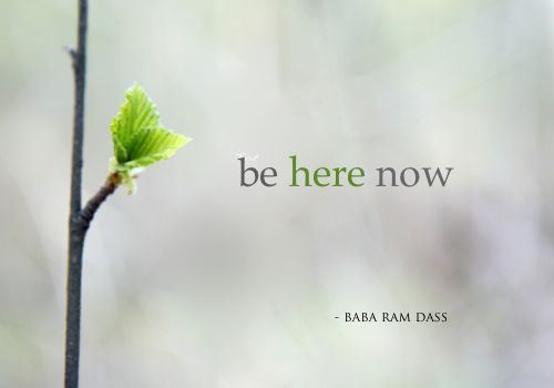 be here now - This is my mantra for 2013 and how I want to enter into a new place within myself where I let go of the distractions around me. Taking time to be right where I'm at. If dinner doesn't get put on the table until later, or if chores need to wait, it's OK. Just allowing myself the time to BE, in the present moment.~ Namaste
