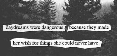 daydreams were dangerous, because they make her wish for things that could never happen