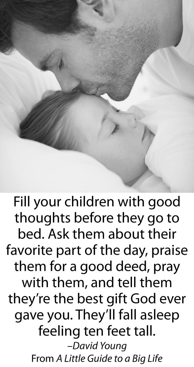 Fill your children with good thoughts before they go to bed. Ask them about their favorite part of the day, praise them for a good deed, pray with them, and tell them they're the best gift God ever gave you. They'll fall asleep feeling ten feet tall. (David Young)