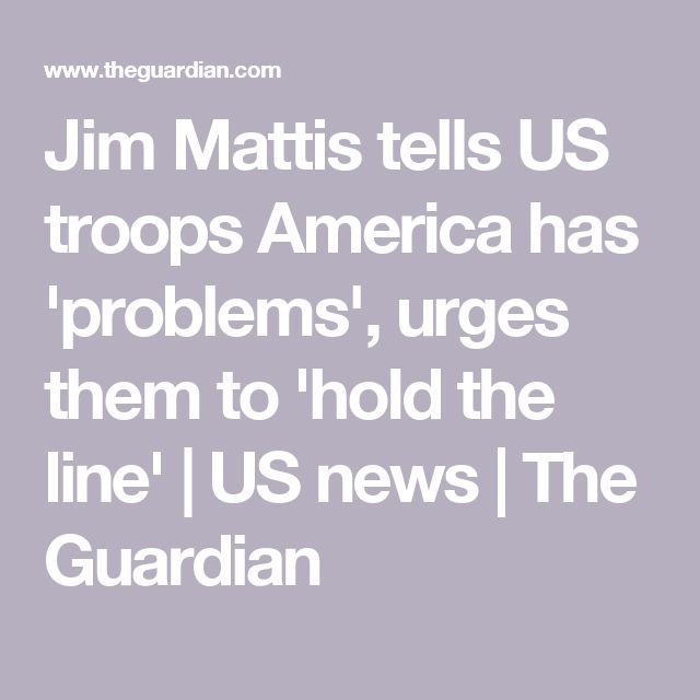 Jim Mattis tells US troops America has 'problems', urges them to 'hold the line' | US news | The Guardian