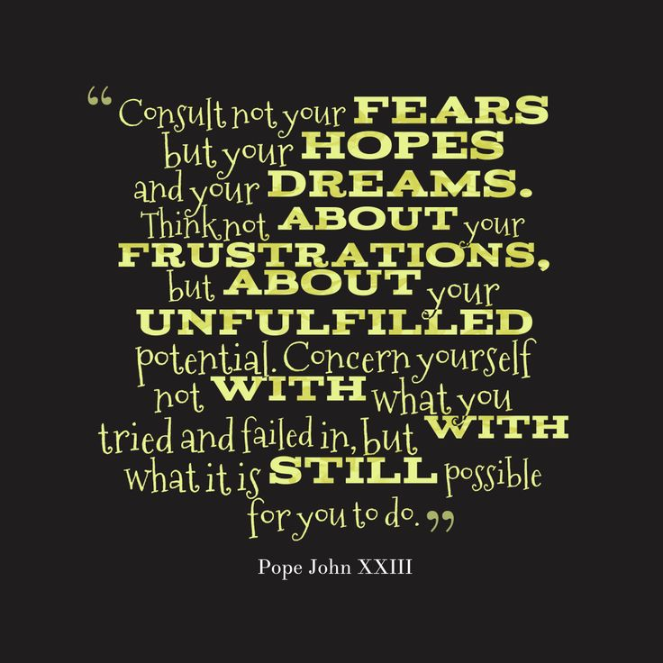 Consult not your fears but your hopes and your dreams. Think not about your frustrations, but about your unfulfilled potential. Concern yourself not with what y… – Quote