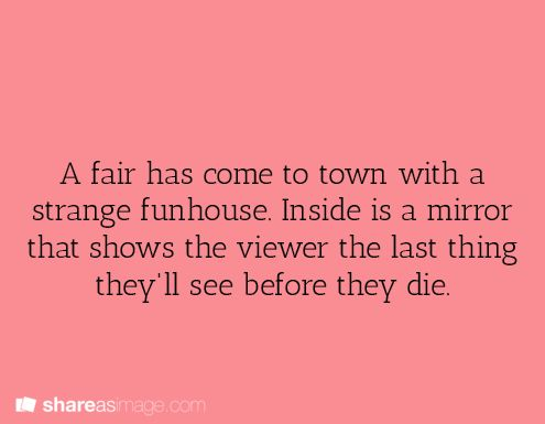 A fair has come to town with a strange funhouse. Inside is a mirror that shows the viewer the last thing they'll see before they die.